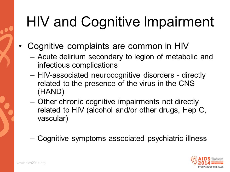 www.aids2014.org Cognitive complaints are common in HIV –Acute delirium secondary to legion of metabolic and infectious complications –HIV-associated neurocognitive disorders - directly related to the presence of the virus in the CNS (HAND) –Other chronic cognitive impairments not directly related to HIV (alcohol and/or other drugs, Hep C, vascular) –Cognitive symptoms associated psychiatric illness HIV and Cognitive Impairment