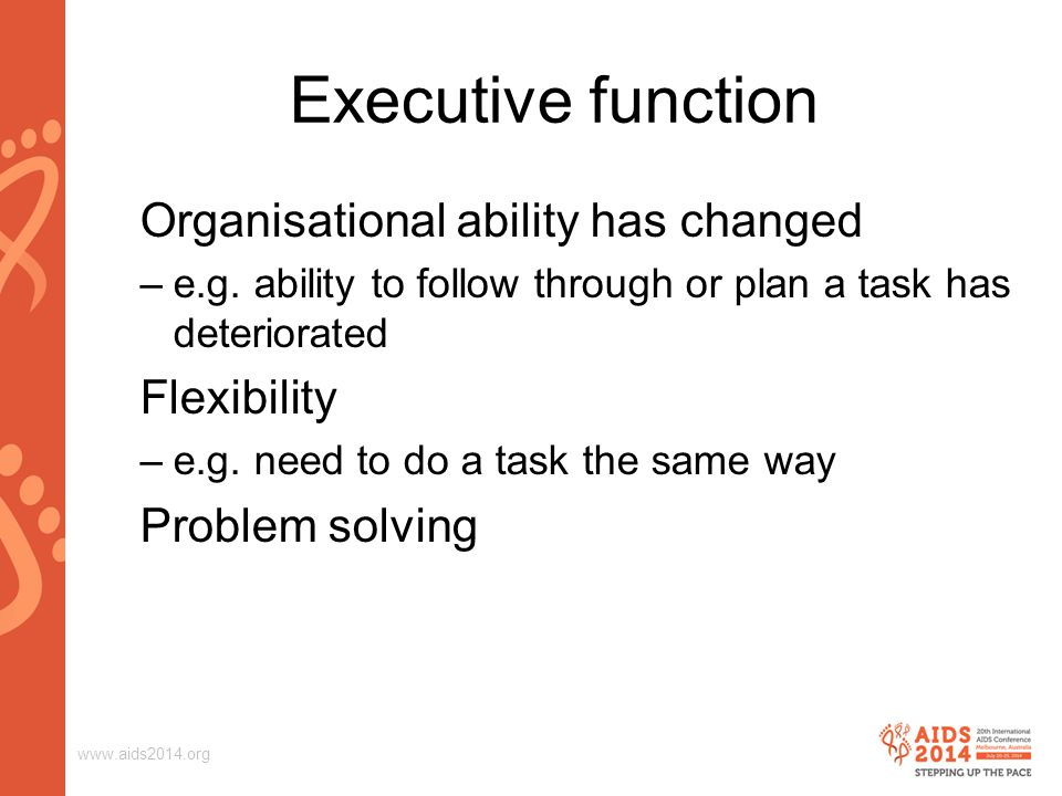 www.aids2014.org Executive function Organisational ability has changed –e.g.