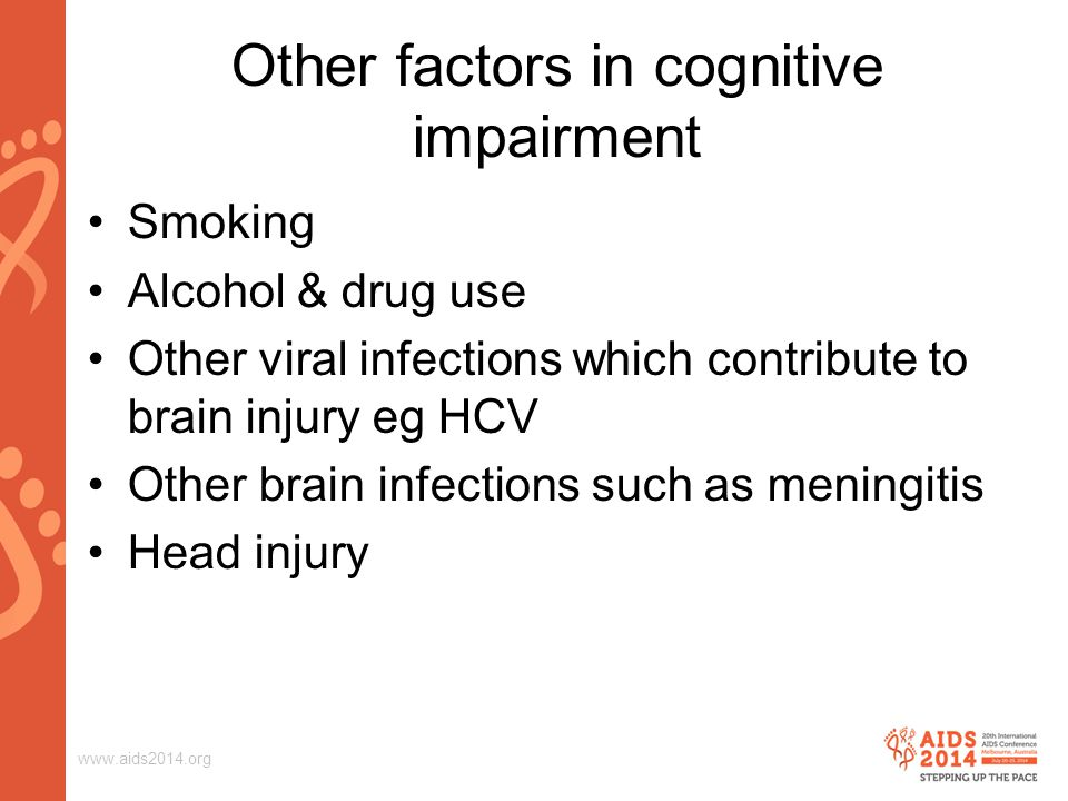 www.aids2014.org Other factors in cognitive impairment Smoking Alcohol & drug use Other viral infections which contribute to brain injury eg HCV Other brain infections such as meningitis Head injury