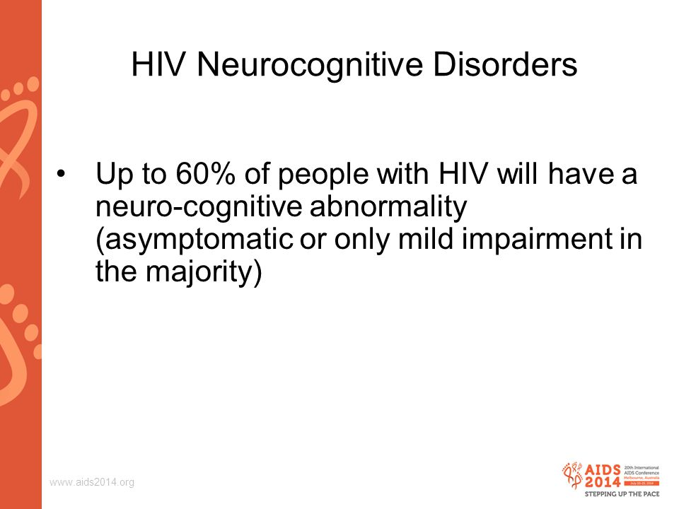 www.aids2014.org Up to 60% of people with HIV will have a neuro-cognitive abnormality (asymptomatic or only mild impairment in the majority) HIV Neurocognitive Disorders