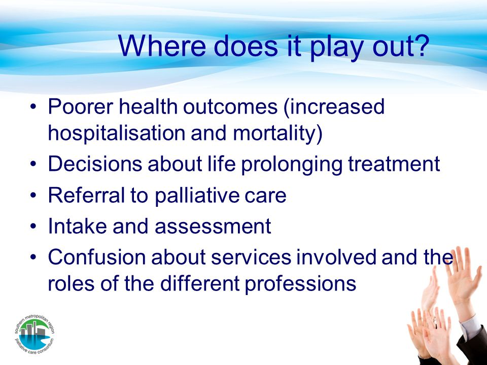 Where does it play out? Poorer health outcomes (increased hospitalisation and mortality) Decisions about life prolonging treatment Referral to palliat