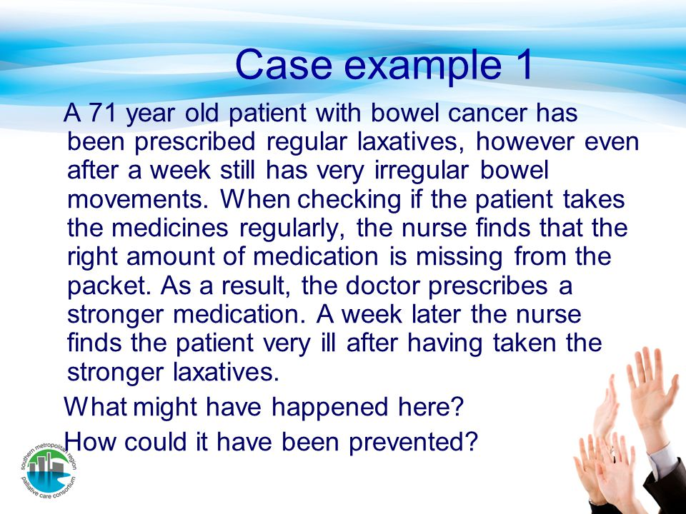 Case example 1 A 71 year old patient with bowel cancer has been prescribed regular laxatives, however even after a week still has very irregular bowel
