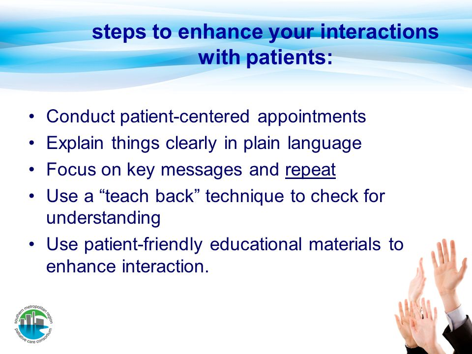 steps to enhance your interactions with patients: Conduct patient-centered appointments Explain things clearly in plain language Focus on key messages