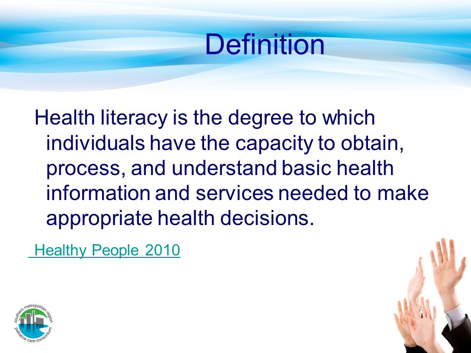 Definition Health literacy is the degree to which individuals have the capacity to obtain, process, and understand basic health information and servic