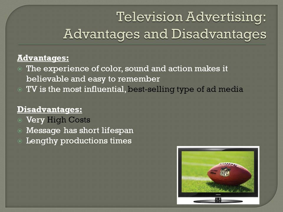 Advantages:  The experience of color, sound and action makes it believable and easy to remember  TV is the most influential, best-selling type of ad media Disadvantages:  Very High Costs  Message has short lifespan  Lengthy productions times