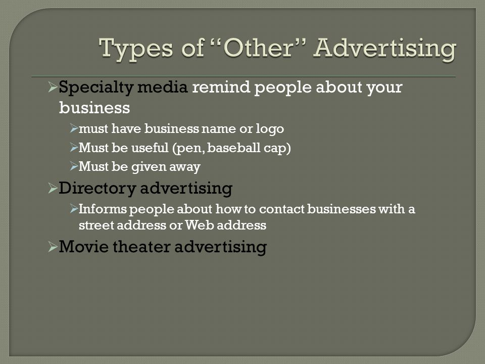  Specialty media remind people about your business  must have business name or logo  Must be useful (pen, baseball cap)  Must be given away  Directory advertising  Informs people about how to contact businesses with a street address or Web address  Movie theater advertising