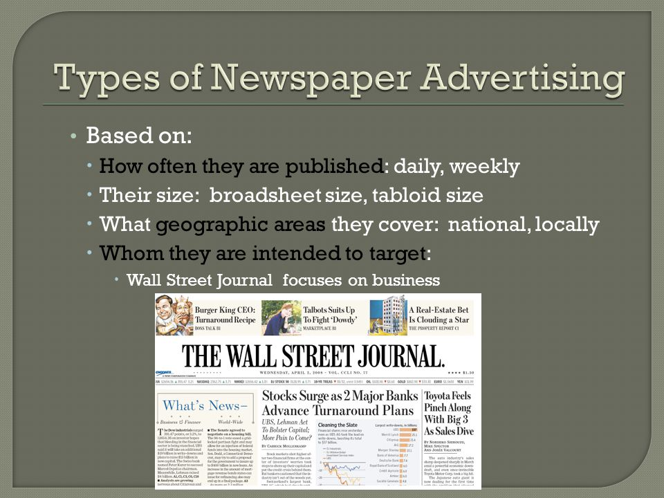 Based on:  How often they are published: daily, weekly  Their size: broadsheet size, tabloid size  What geographic areas they cover: national, locally  Whom they are intended to target:  Wall Street Journal focuses on business