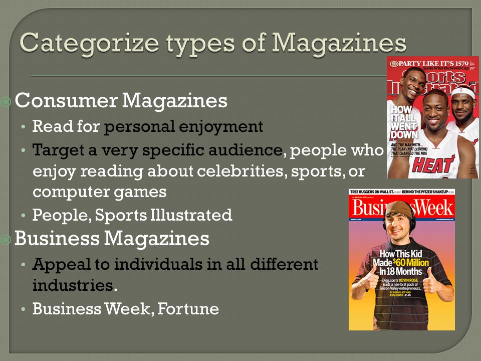  Consumer Magazines Read for personal enjoyment Target a very specific audience, people who enjoy reading about celebrities, sports, or computer games People, Sports Illustrated  Business Magazines Appeal to individuals in all different industries.