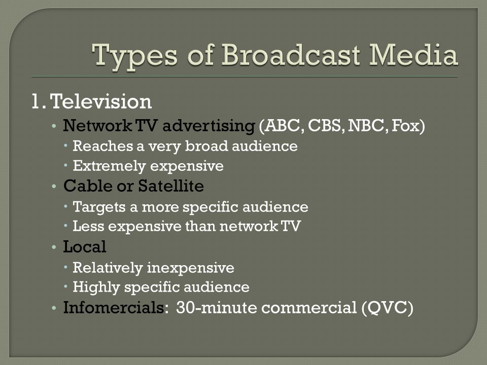 1. Television Network TV advertising (ABC, CBS, NBC, Fox)  Reaches a very broad audience  Extremely expensive Cable or Satellite  Targets a more sp
