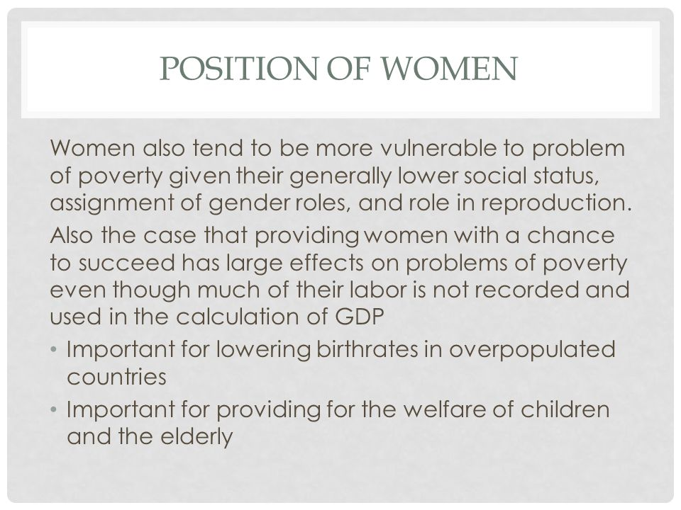 POSITION OF WOMEN Women also tend to be more vulnerable to problem of poverty given their generally lower social status, assignment of gender roles, and role in reproduction.