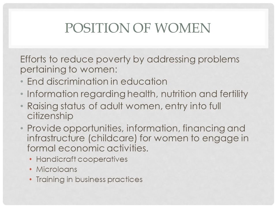 POSITION OF WOMEN Efforts to reduce poverty by addressing problems pertaining to women: End discrimination in education Information regarding health, nutrition and fertility Raising status of adult women, entry into full citizenship Provide opportunities, information, financing and infrastructure (childcare) for women to engage in formal economic activities.