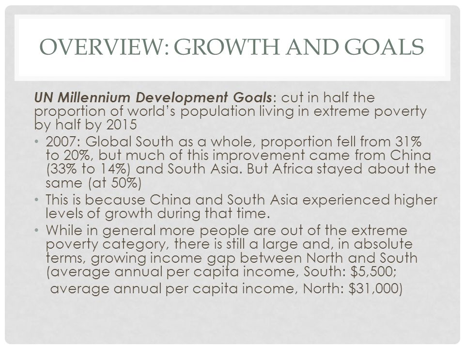 OVERVIEW: GROWTH AND GOALS UN Millennium Development Goals : cut in half the proportion of world's population living in extreme poverty by half by 2015 2007: Global South as a whole, proportion fell from 31% to 20%, but much of this improvement came from China (33% to 14%) and South Asia.