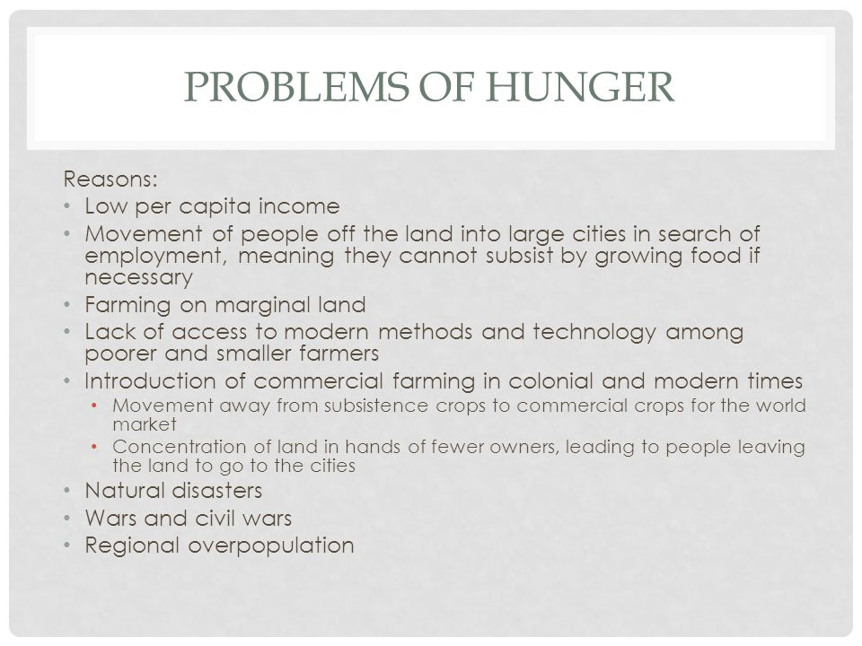 PROBLEMS OF HUNGER Reasons: Low per capita income Movement of people off the land into large cities in search of employment, meaning they cannot subsist by growing food if necessary Farming on marginal land Lack of access to modern methods and technology among poorer and smaller farmers Introduction of commercial farming in colonial and modern times Movement away from subsistence crops to commercial crops for the world market Concentration of land in hands of fewer owners, leading to people leaving the land to go to the cities Natural disasters Wars and civil wars Regional overpopulation
