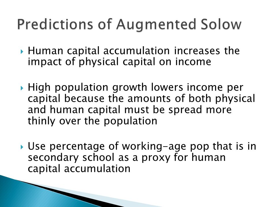  Human capital accumulation increases the impact of physical capital on income  High population growth lowers income per capital because the amounts of both physical and human capital must be spread more thinly over the population  Use percentage of working-age pop that is in secondary school as a proxy for human capital accumulation