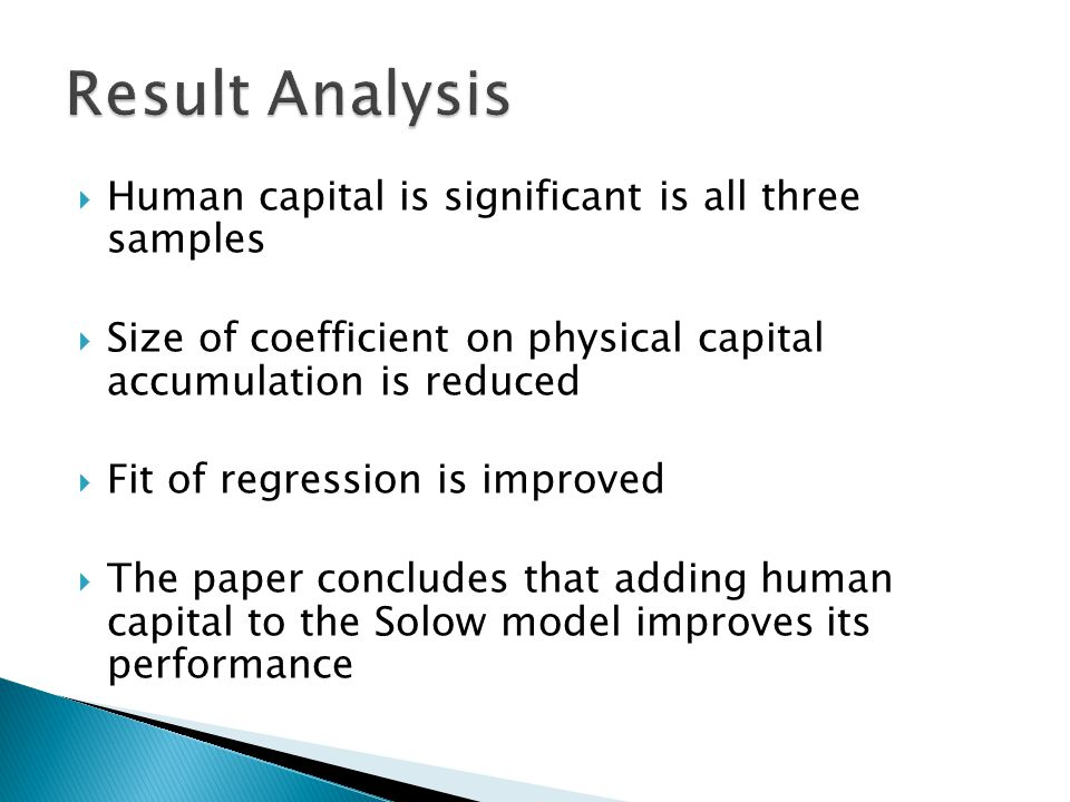  Human capital is significant is all three samples  Size of coefficient on physical capital accumulation is reduced  Fit of regression is improved  The paper concludes that adding human capital to the Solow model improves its performance