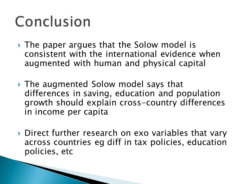  The paper argues that the Solow model is consistent with the international evidence when augmented with human and physical capital  The augmented Solow model says that differences in saving, education and population growth should explain cross-country differences in income per capita  Direct further research on exo variables that vary across countries eg diff in tax policies, education policies, etc