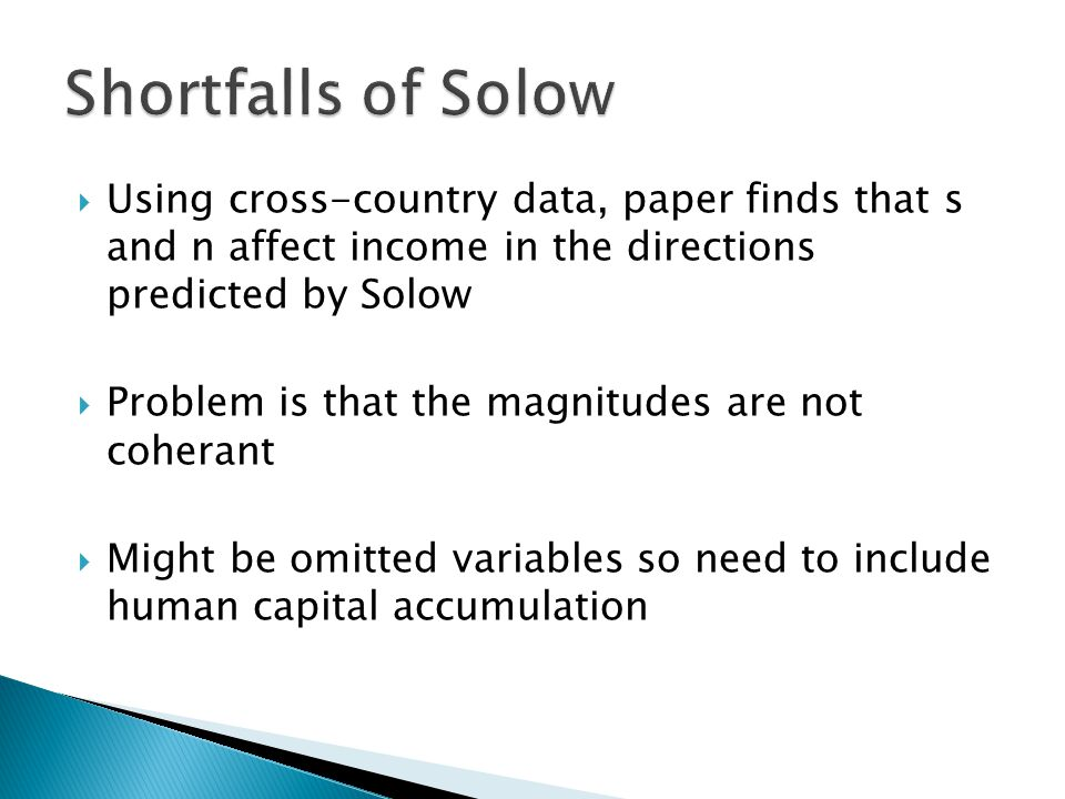  Using cross-country data, paper finds that s and n affect income in the directions predicted by Solow  Problem is that the magnitudes are not coherant  Might be omitted variables so need to include human capital accumulation