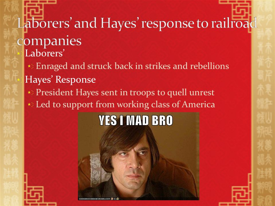 Laborers' Enraged and struck back in strikes and rebellions Hayes' Response President Hayes sent in troops to quell unrest Led to support from working class of America
