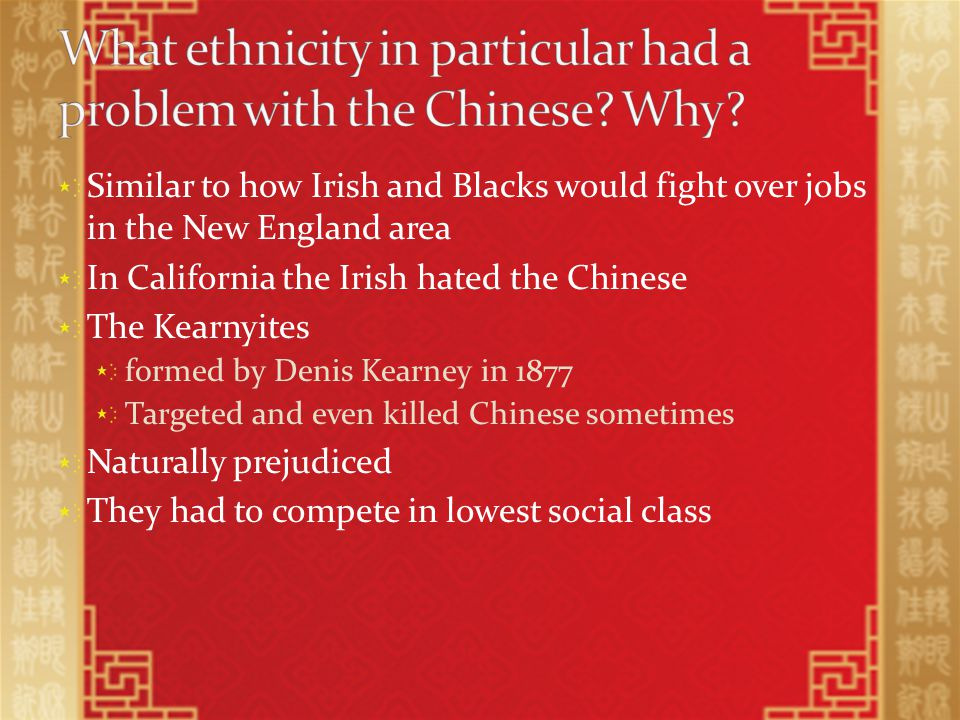 Similar to how Irish and Blacks would fight over jobs in the New England area In California the Irish hated the Chinese The Kearnyites formed by Denis Kearney in 1877 Targeted and even killed Chinese sometimes Naturally prejudiced They had to compete in lowest social class