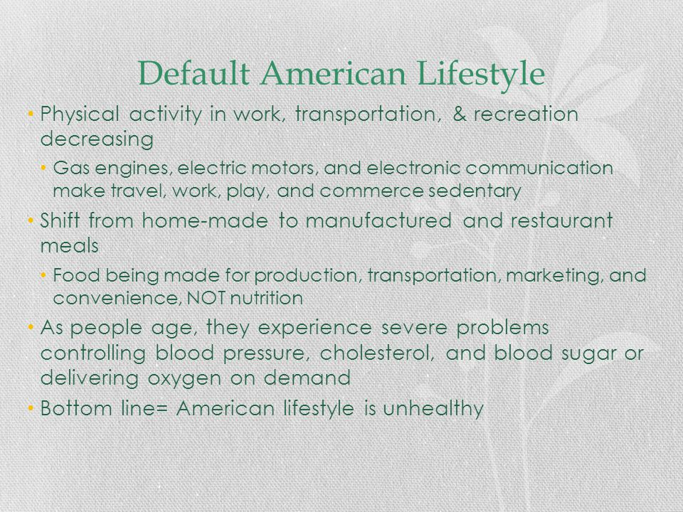 Default American Lifestyle Physical activity in work, transportation, & recreation decreasing Gas engines, electric motors, and electronic communication make travel, work, play, and commerce sedentary Shift from home-made to manufactured and restaurant meals Food being made for production, transportation, marketing, and convenience, NOT nutrition As people age, they experience severe problems controlling blood pressure, cholesterol, and blood sugar or delivering oxygen on demand Bottom line= American lifestyle is unhealthy
