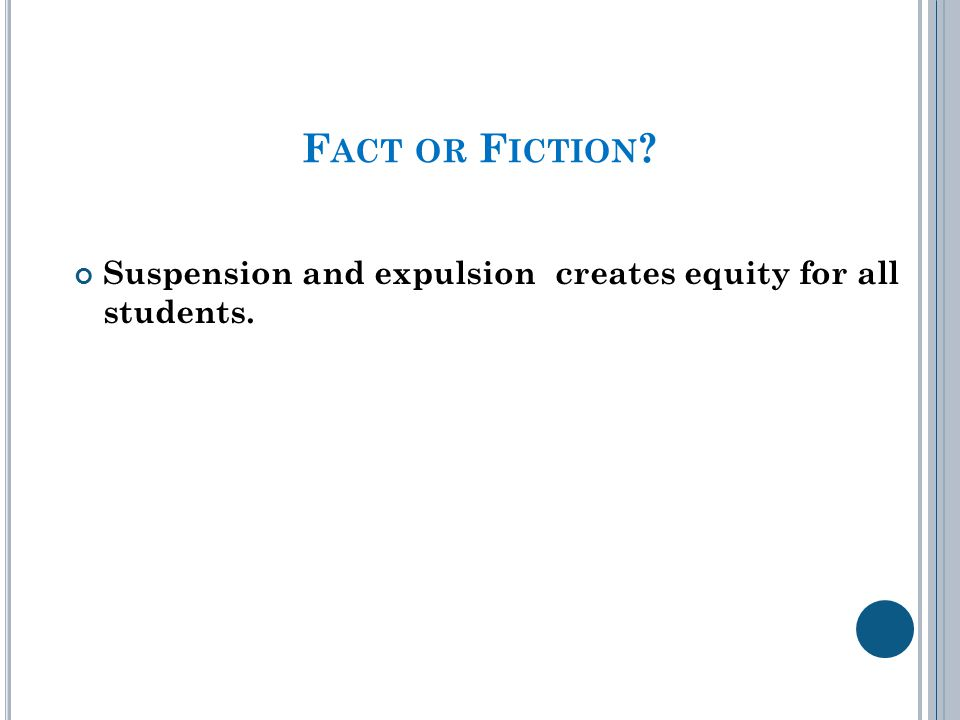 F ACT OR F ICTION ? Suspension and expulsion creates equity for all students.