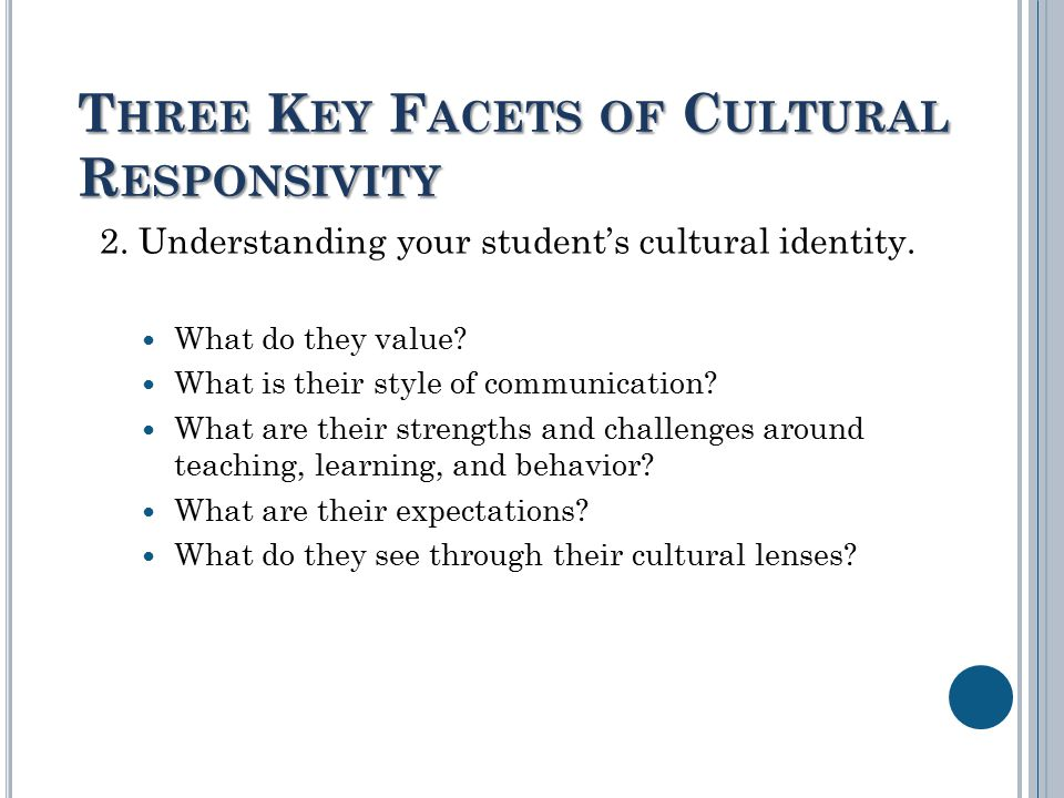 T HREE K EY F ACETS OF C ULTURAL R ESPONSIVITY 2. Understanding your student's cultural identity.