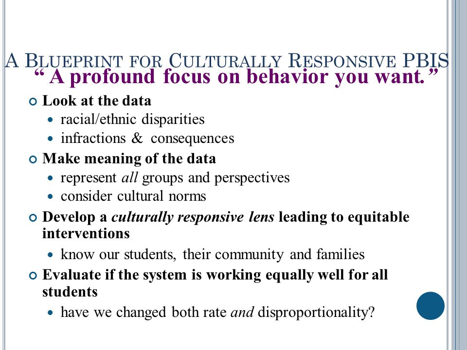 A B LUEPRINT FOR C ULTURALLY R ESPONSIVE PBIS A profound focus on behavior you want. Look at the data racial/ethnic disparities infractions & consequences Make meaning of the data represent all groups and perspectives consider cultural norms Develop a culturally responsive lens leading to equitable interventions know our students, their community and families Evaluate if the system is working equally well for all students have we changed both rate and disproportionality?