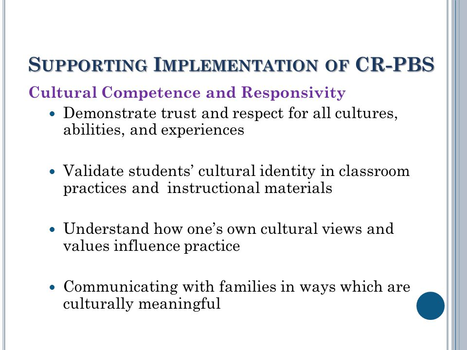 S UPPORTING I MPLEMENTATION OF CR-PBS Cultural Competence and Responsivity Demonstrate trust and respect for all cultures, abilities, and experiences Validate students' cultural identity in classroom practices and instructional materials Understand how one's own cultural views and values influence practice Communicating with families in ways which are culturally meaningful