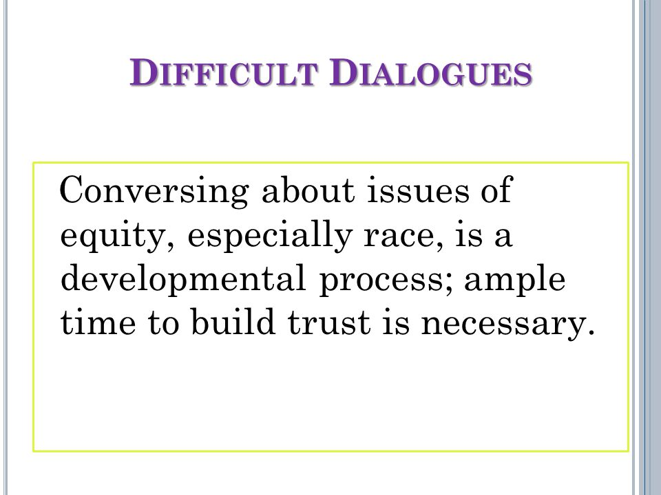 D IFFICULT D IALOGUES Conversing about issues of equity, especially race, is a developmental process; ample time to build trust is necessary.