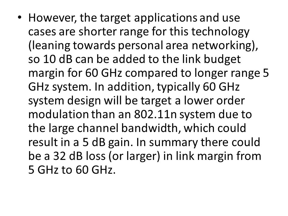 However, the target applications and use cases are shorter range for this technology (leaning towards personal area networking), so 10 dB can be added to the link budget margin for 60 GHz compared to longer range 5 GHz system.