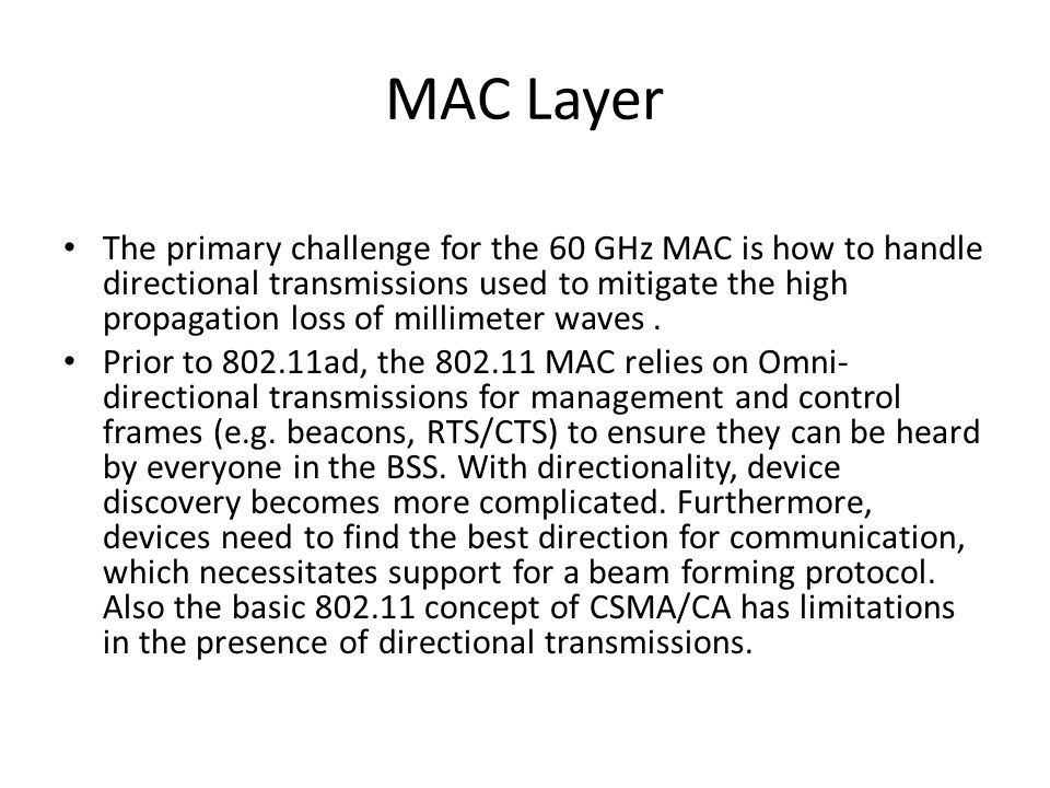 MAC Layer The primary challenge for the 60 GHz MAC is how to handle directional transmissions used to mitigate the high propagation loss of millimeter waves.