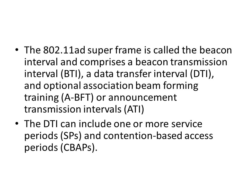 The ad super frame is called the beacon interval and comprises a beacon transmission interval (BTI), a data transfer interval (DTI), and optional association beam forming training (A-BFT) or announcement transmission intervals (ATI) The DTI can include one or more service periods (SPs) and contention-based access periods (CBAPs).