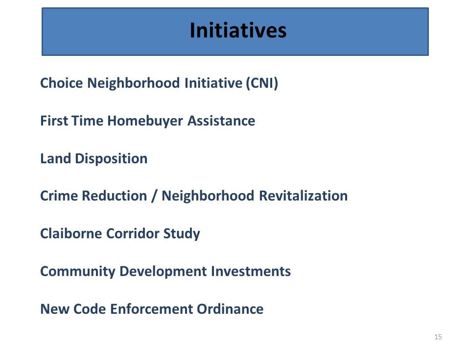 Initiatives 15 Choice Neighborhood Initiative (CNI) First Time Homebuyer Assistance Land Disposition Crime Reduction / Neighborhood Revitalization Claiborne Corridor Study Community Development Investments New Code Enforcement Ordinance