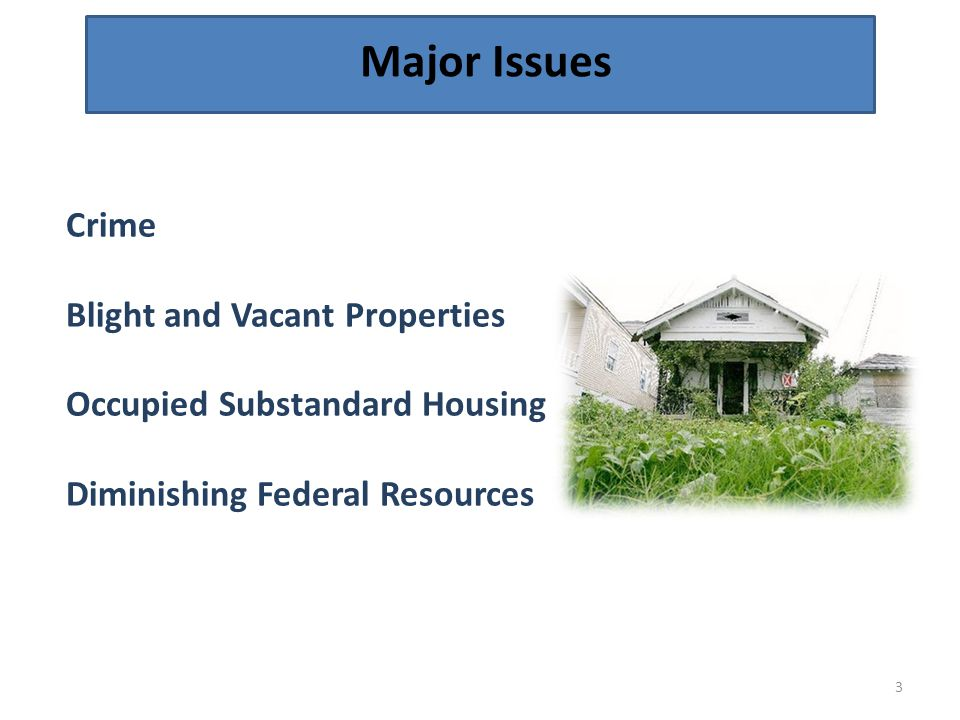 Major Issues 3 Crime Blight and Vacant Properties Occupied Substandard Housing Diminishing Federal Resources
