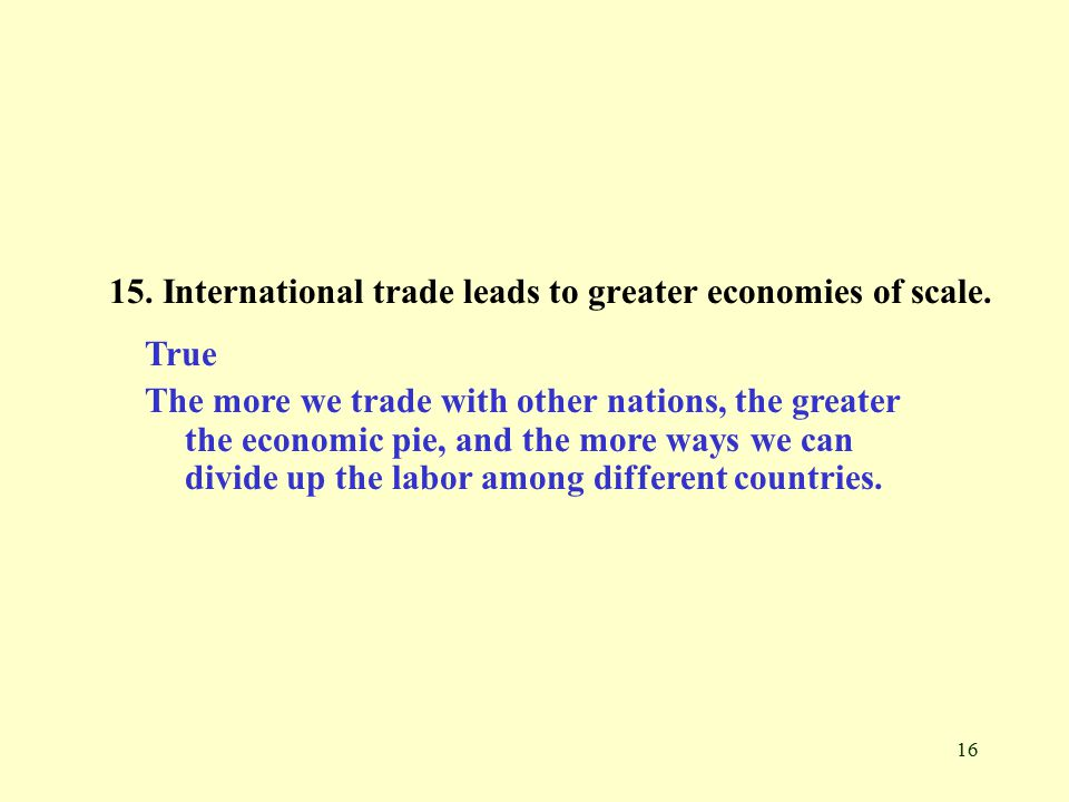 16 15. International trade leads to greater economies of scale.