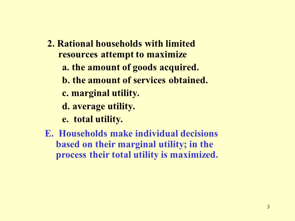 3 2. Rational households with limited resources attempt to maximize a.