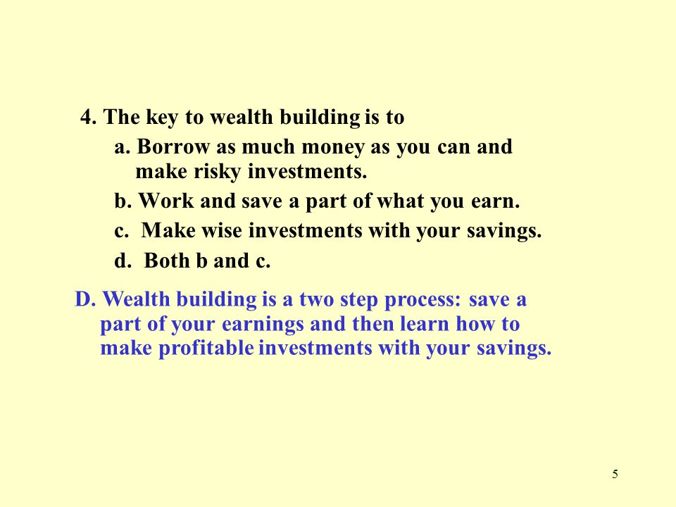 5 4. The key to wealth building is to a.