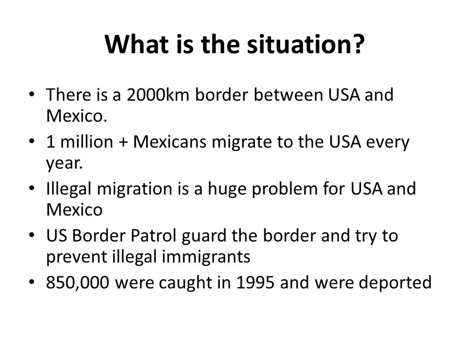 What is the situation? There is a 2000km border between USA and Mexico. 1 million + Mexicans migrate to the USA every year. Illegal migration is a hug