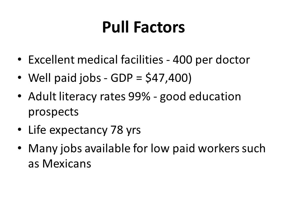 Pull Factors Excellent medical facilities - 400 per doctor Well paid jobs - GDP = $47,400) Adult literacy rates 99% - good education prospects Life ex
