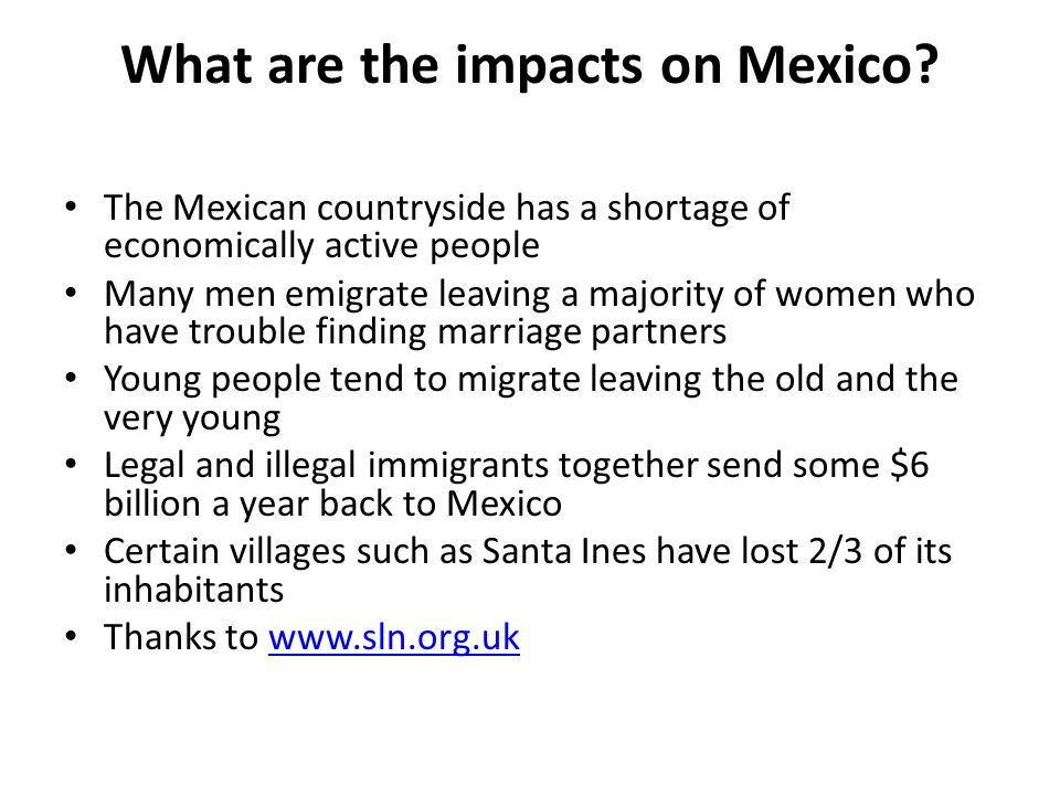 What are the impacts on Mexico? The Mexican countryside has a shortage of economically active people Many men emigrate leaving a majority of women who