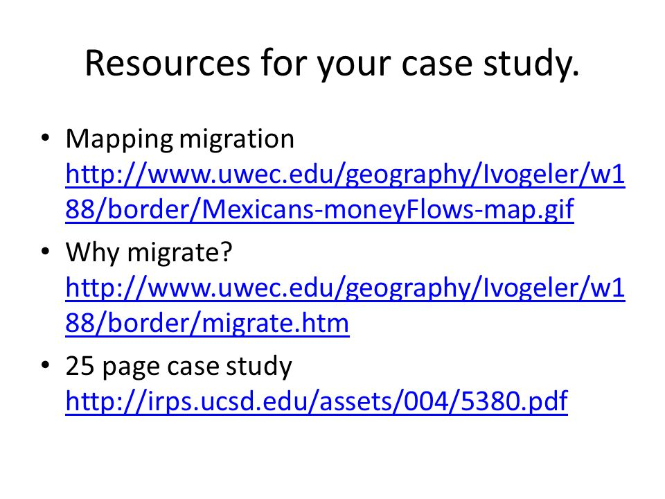 Resources for your case study. Mapping migration http://www.uwec.edu/geography/Ivogeler/w1 88/border/Mexicans-moneyFlows-map.gif http://www.uwec.edu/g