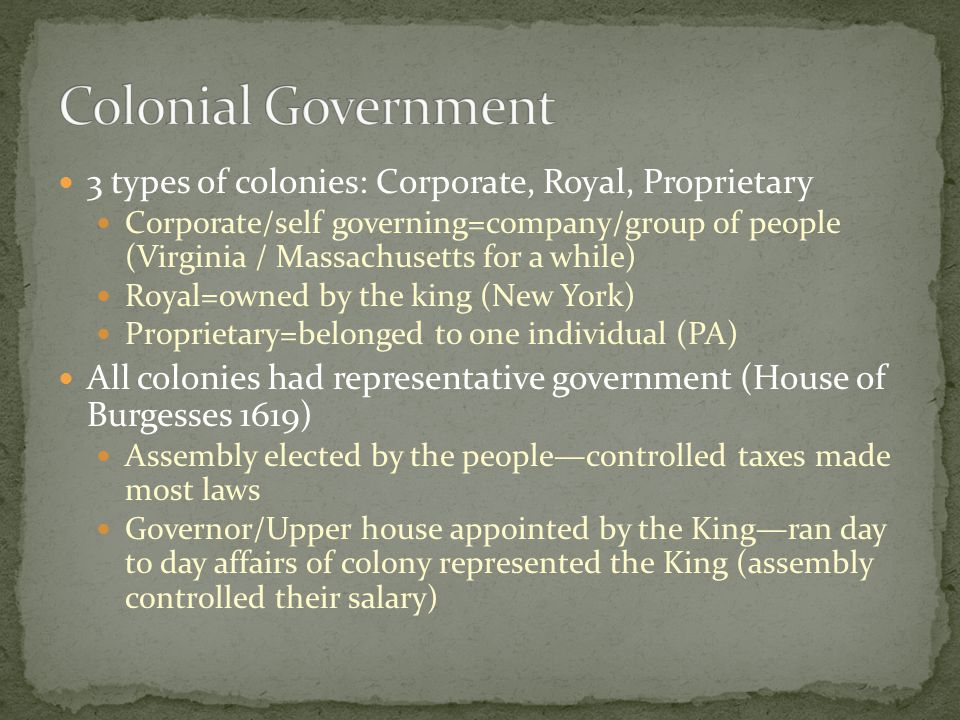 3 types of colonies: Corporate, Royal, Proprietary Corporate/self governing=company/group of people (Virginia / Massachusetts for a while) Royal=owned