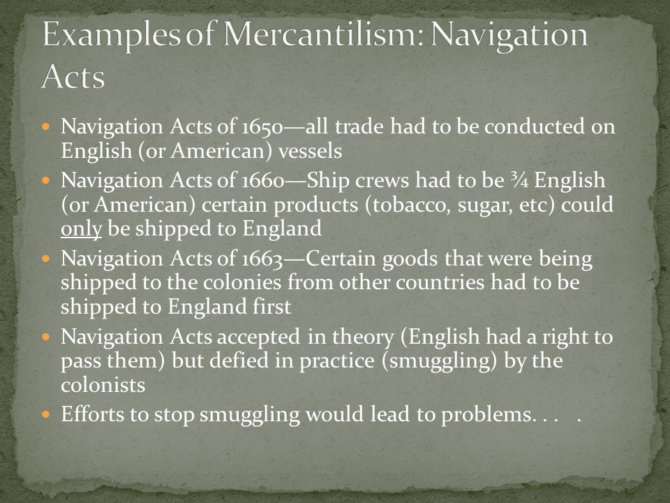 Navigation Acts of 1650—all trade had to be conducted on English (or American) vessels Navigation Acts of 1660—Ship crews had to be ¾ English (or Amer
