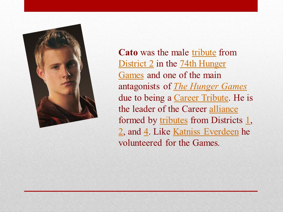 Cato was the male tribute from District 2 in the 74th Hunger Games and one of the main antagonists of The Hunger Games due to being a Career Tribute.
