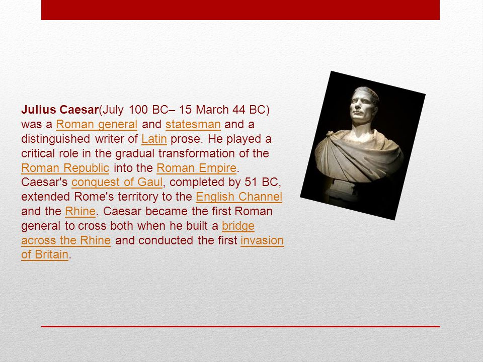Julius Caesar(July 100 BC– 15 March 44 BC) was a Roman general and statesman and a distinguished writer of Latin prose.