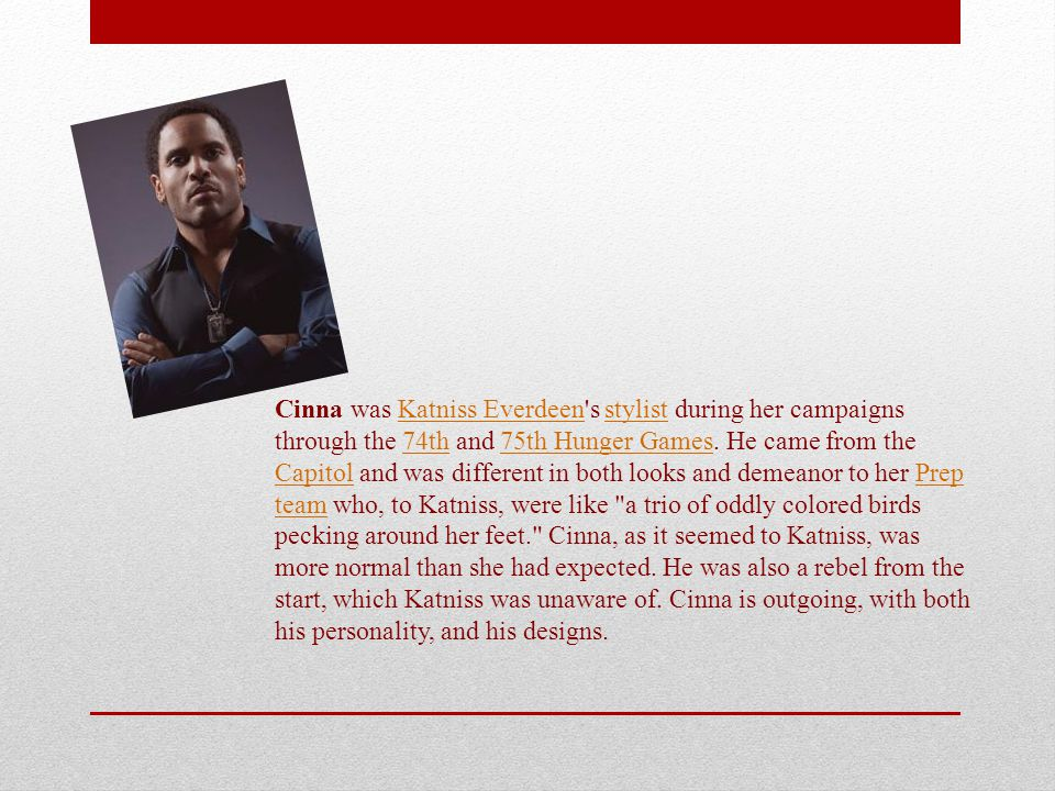 Cinna was Katniss Everdeen s stylist during her campaigns through the 74th and 75th Hunger Games.