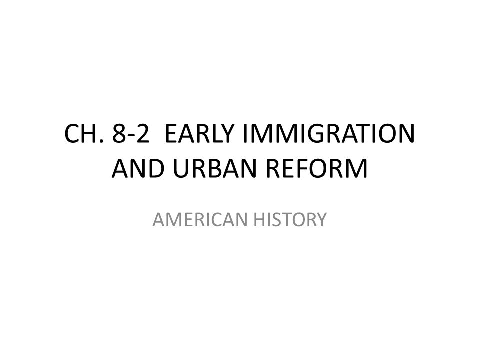 CH. 8-2 EARLY IMMIGRATION AND URBAN REFORM AMERICAN HISTORY