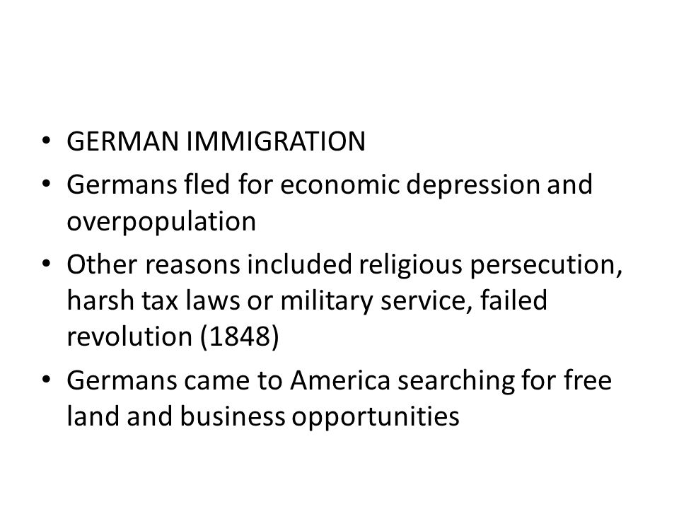 GERMAN IMMIGRATION Germans fled for economic depression and overpopulation Other reasons included religious persecution, harsh tax laws or military se