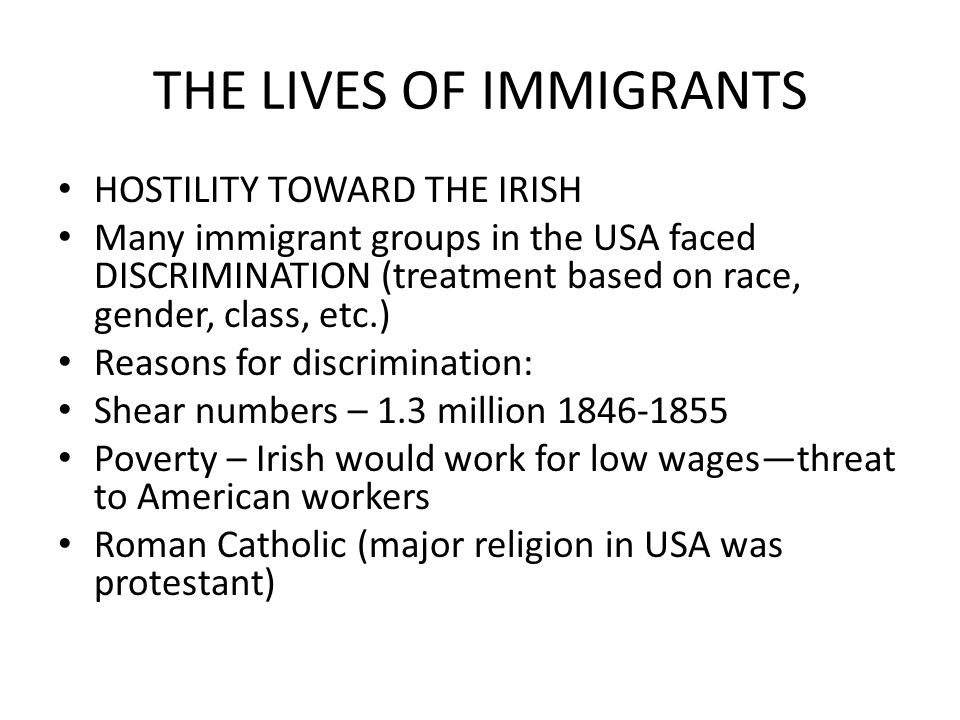 THE LIVES OF IMMIGRANTS HOSTILITY TOWARD THE IRISH Many immigrant groups in the USA faced DISCRIMINATION (treatment based on race, gender, class, etc.