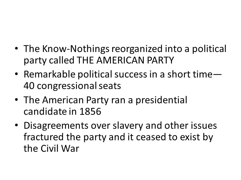 The Know-Nothings reorganized into a political party called THE AMERICAN PARTY Remarkable political success in a short time— 40 congressional seats Th